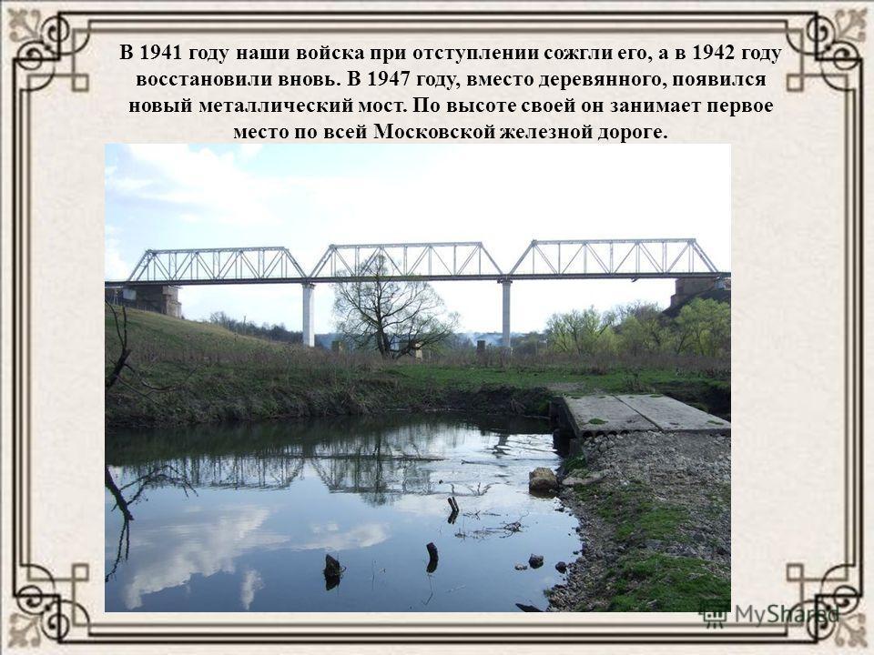 В 1941 году наши войска при отступлении сожгли его, а в 1942 году восстановили вновь. В 1947 году, вместо деревянного, появился новый металлический мост. По высоте своей он занимает первое место по всей Московской железной дороге.