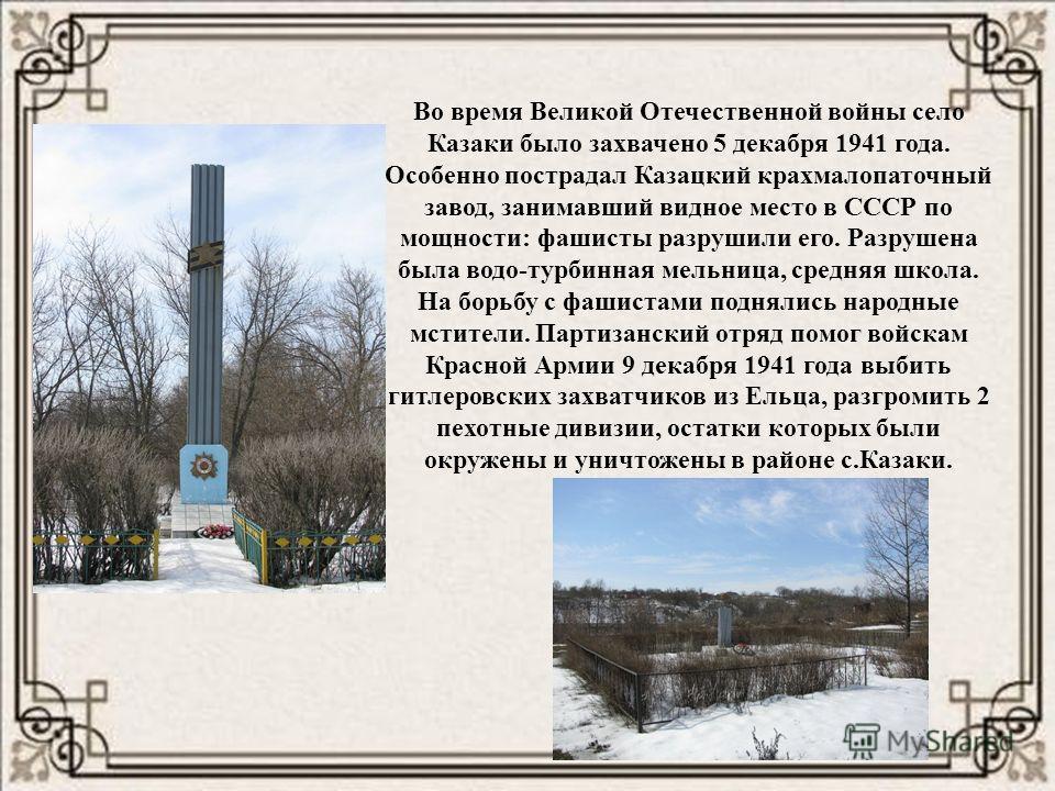 Во время Великой Отечественной войны село Казаки было захвачено 5 декабря 1941 года. Особенно пострадал Казацкий крахмалопаточный завод, занимавший видное место в СССР по мощности: фашисты разрушили его. Разрушена была водо-турбинная мельница, средня