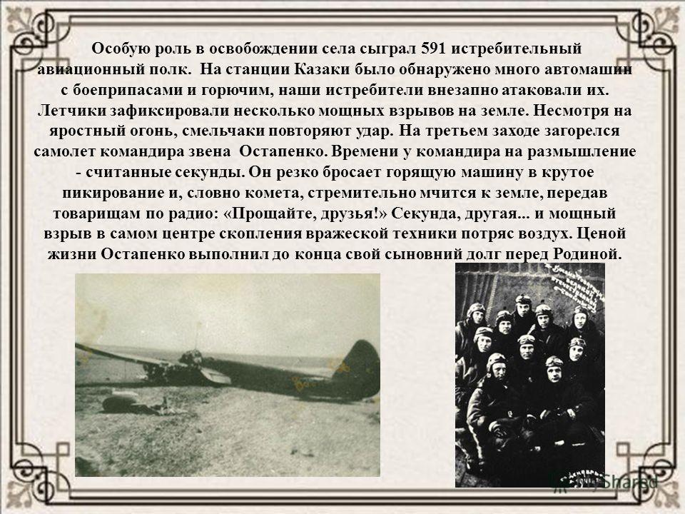 Особую роль в освобождении села сыграл 591 истребительный авиационный полк. На станции Казаки было обнаружено много автомашин с боеприпасами и горючим, наши истребители внезапно атаковали их. Летчики зафиксировали несколько мощных взрывов на земле. Н