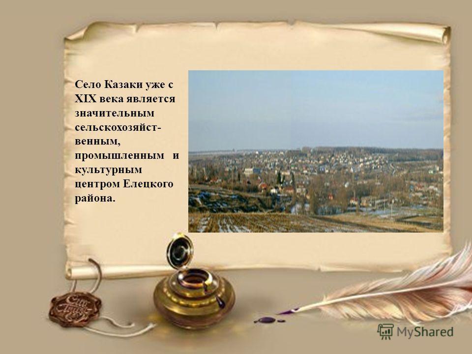 Село Казаки уже с XIX века является значительным сельскохозяйст- венным, промышленным и культурным центром Елецкого района.