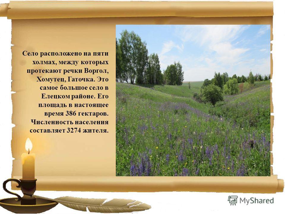 Село расположено на пяти холмах, между которых протекают речки Воргол, Хомутец, Гаточка. Это самое большое село в Елецком районе. Его площадь в настоящее время 386 гектаров. Численность населения составляет 3274 жителя.