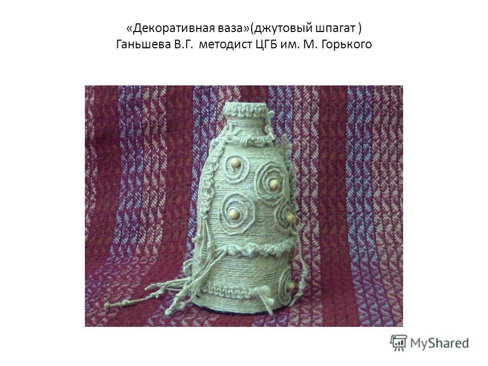 «Декоративная ваза»(джутовый шпагат ) Ганьшева В.Г. методист ЦГБ им. М. Горького