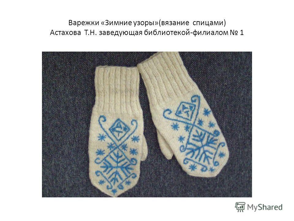Варежки «Зимние узоры»(вязание спицами) Астахова Т.Н. заведующая библиотекой-филиалом 1