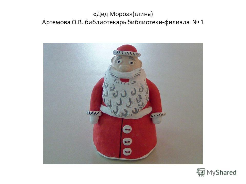 «Дед Мороз»(глина) Артемова О.В. библиотекарь библиотеки-филиала 1
