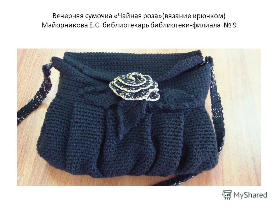 Вечерняя сумочка «Чайная роза»(вязание крючком) Майорникова Е.С. библиотекарь библиотеки-филиала 9