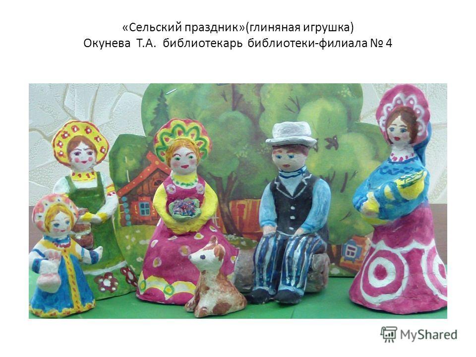 «Сельский праздник»(глиняная игрушка) Окунева Т.А. библиотекарь библиотеки-филиала 4