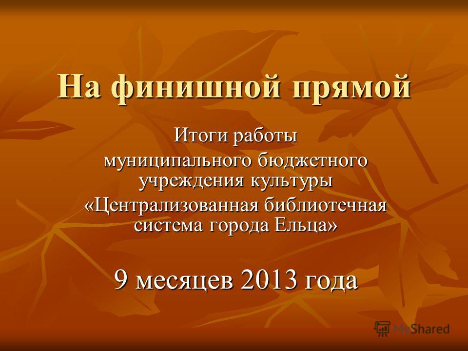 На финишной прямой На финишной прямой Итоги работы муниципального бюджетного учреждения культуры «Централизованная библиотечная система города Ельца» 9 месяцев 2013 года