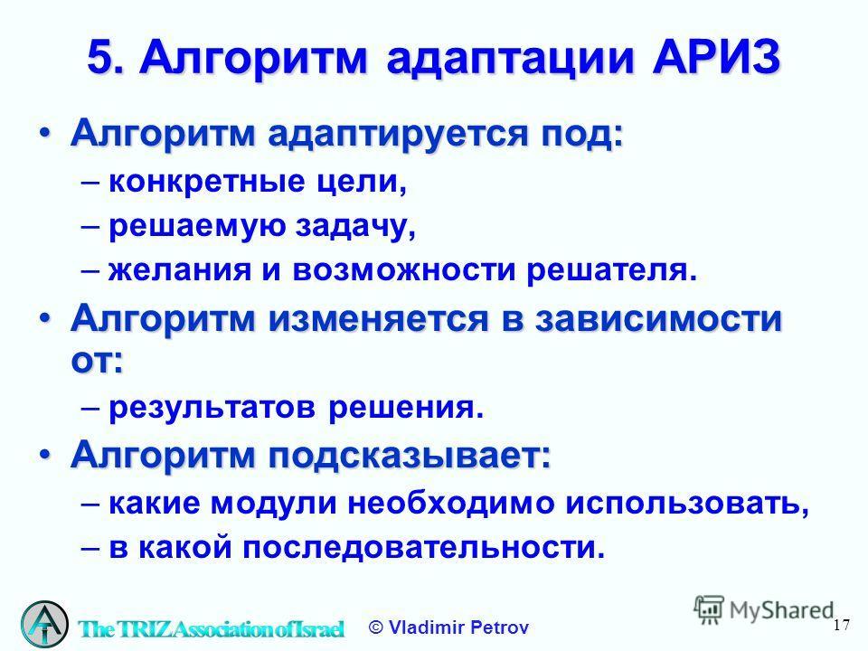 17 © Vladimir Petrov 5. Алгоритм адаптации АРИЗ Алгоритм адаптируется под:Алгоритм адаптируется под: –конкретные цели, –решаемую задачу, –желания и возможности решателя. Алгоритм изменяется в зависимости от:Алгоритм изменяется в зависимости от: –резу