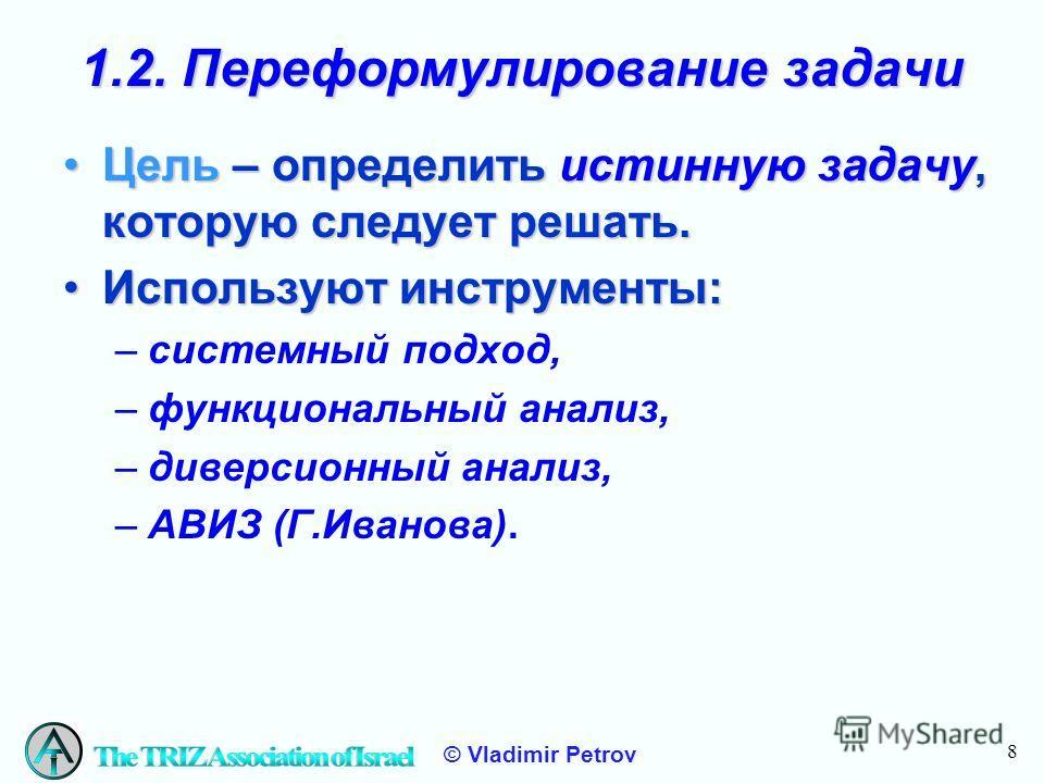 8 © Vladimir Petrov 1.2. Переформулирование задачи Цель – определить истинную задачу, которую следует решать.Цель – определить истинную задачу, которую следует решать. Используют инструменты:Используют инструменты: –системный подход, –функциональный