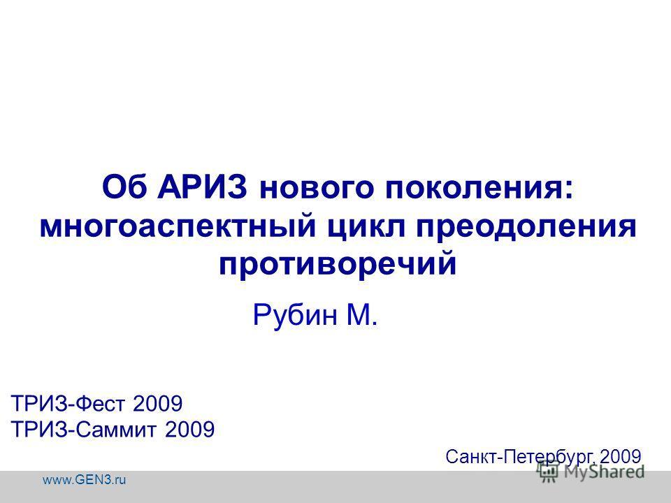 www.GEN3.ru Об АРИЗ нового поколения: многоаспектный цикл преодоления противоречий Санкт-Петербург, 2009 ТРИЗ-Фест 2009 ТРИЗ-Саммит 2009 Рубин М.