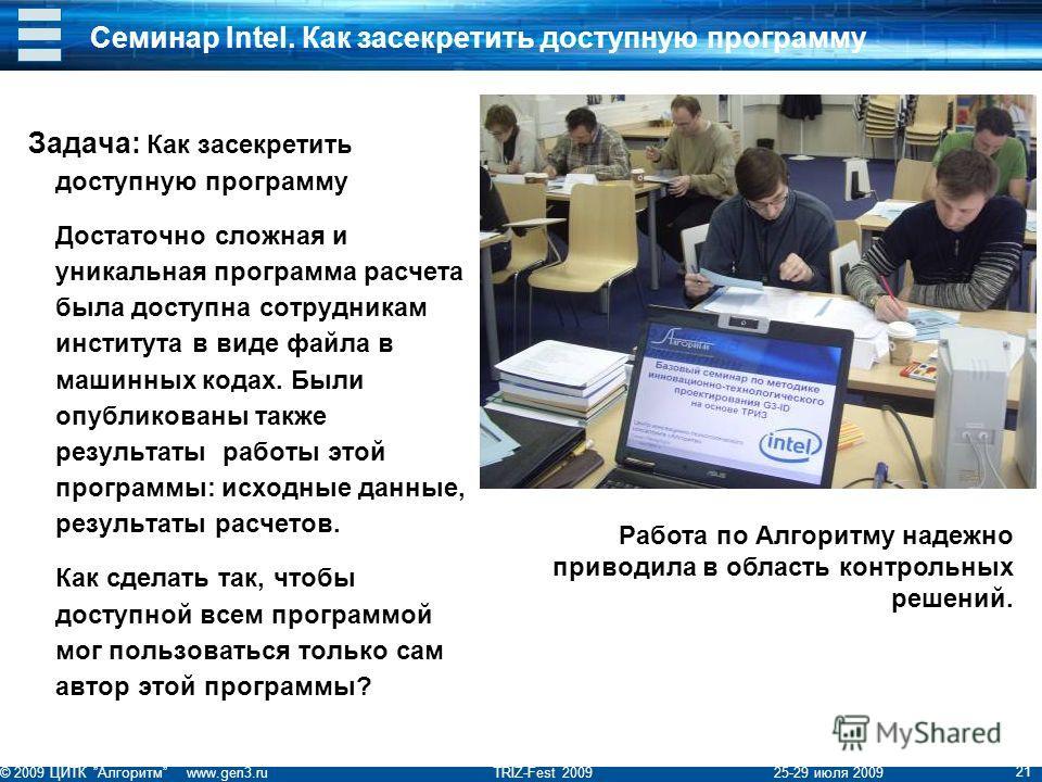© 2009 ЦИТК Алгоритм www.gen3.ru TRIZ-Fest 2009 25-29 июля 2009 21 Семинар Intel. Как засекретить доступную программу Задача: Как засекретить доступную программу Достаточно сложная и уникальная программа расчета была доступна сотрудникам института в