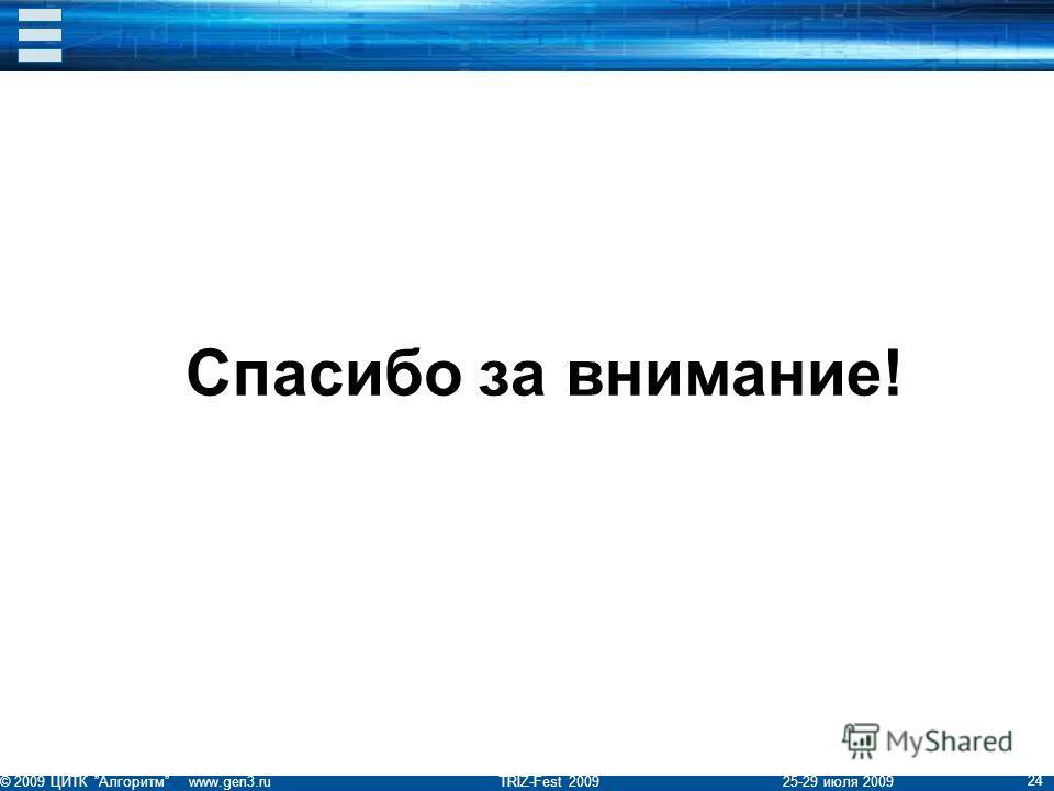 © 2009 ЦИТК Алгоритм www.gen3.ru TRIZ-Fest 2009 25-29 июля 2009 24 Спасибо за внимание!