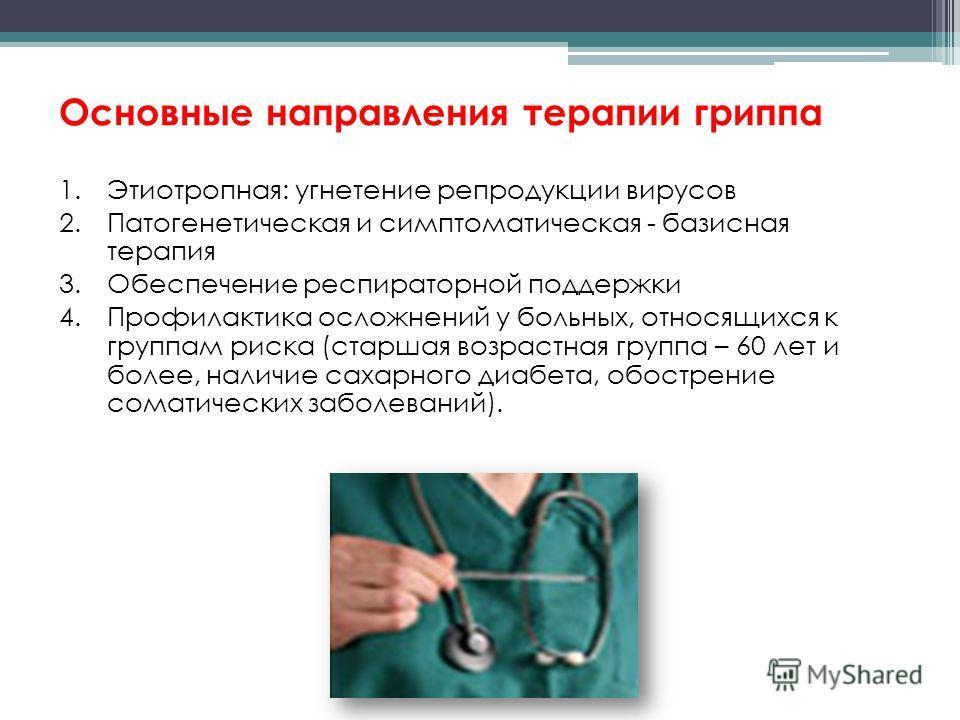 Основные направления терапии гриппа 1.Этиотропная: угнетение репродукции вирусов 2.Патогенетическая и симптоматическая - базисная терапия 3.Обеспечение респираторной поддержки 4.Профилактика осложнений у больных, относящихся к группам риска (старшая
