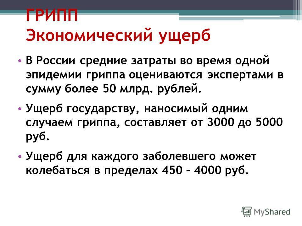 ГРИПП Экономический ущерб В России средние затраты во время одной эпидемии гриппа оцениваются экспертами в сумму более 50 млрд. рублей. Ущерб государству, наносимый одним случаем гриппа, составляет от 3000 до 5000 руб. Ущерб для каждого заболевшего м