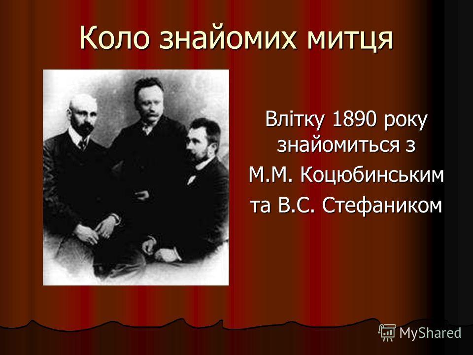 Коло знайомих митця Влітку 1890 року знайомиться з М.М. Коцюбинським та В.С. Стефаником