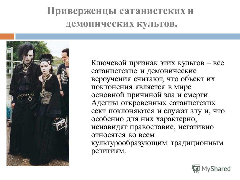 Ключевой признак этих культов – все сатанистские и демонические вероучения считают, что объект их поклонения является в мире основной причиной зла и смерти. Адепты откровенных сатанистских сект поклоняются и служат злу и, что особенно для них характе