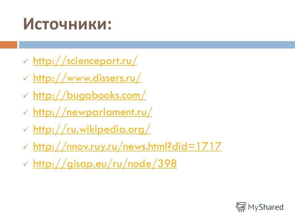 Источники : http://scienceport.ru/ http://www.dissers.ru/ http://bugabooks.com/ http://newparlament.ru/ http://ru.wikipedia.org/ http://nnov.ruy.ru/news.html?did=1717 http://gisap.eu/ru/node/398