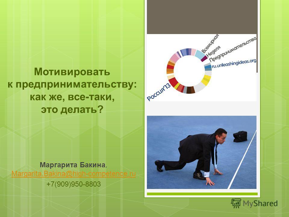 Мотивировать к предпринимательству: как же, все-таки, это делать? Маргарита Бакина, Margarita.Bakina@high-competence.ru Margarita.Bakina@high-competence.ru +7(909)950-8803