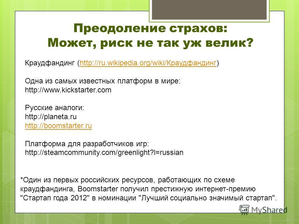 Преодоление страхов: Может, риск не так уж велик? Краудфандинг (http://ru.wikipedia.org/wiki/Краудфандинг)http://ru.wikipedia.org/wiki/Краудфандинг Одна из самых известных платформ в мире: http://www.kickstarter.com Русские аналоги: http://planeta.ru