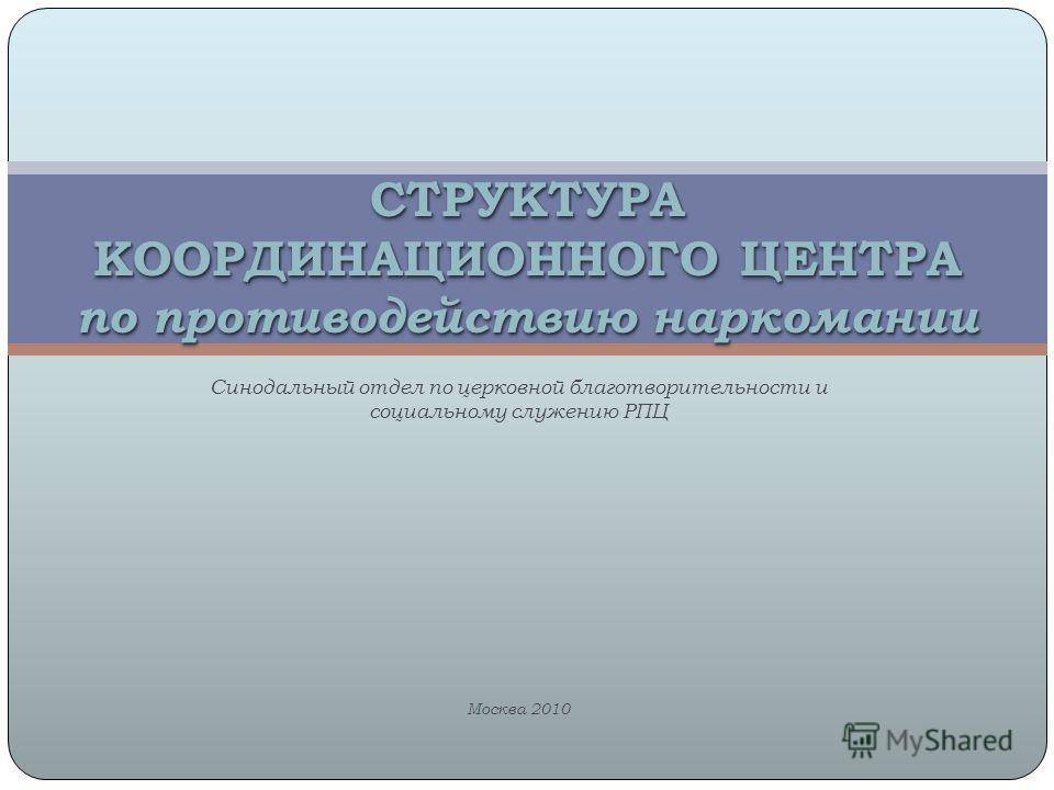 Синодальный отдел по церковной благотворительности и социальному служению РПЦ Москва 2010 СТРУКТУРА КООРДИНАЦИОННОГО ЦЕНТРА по противодействию наркомании