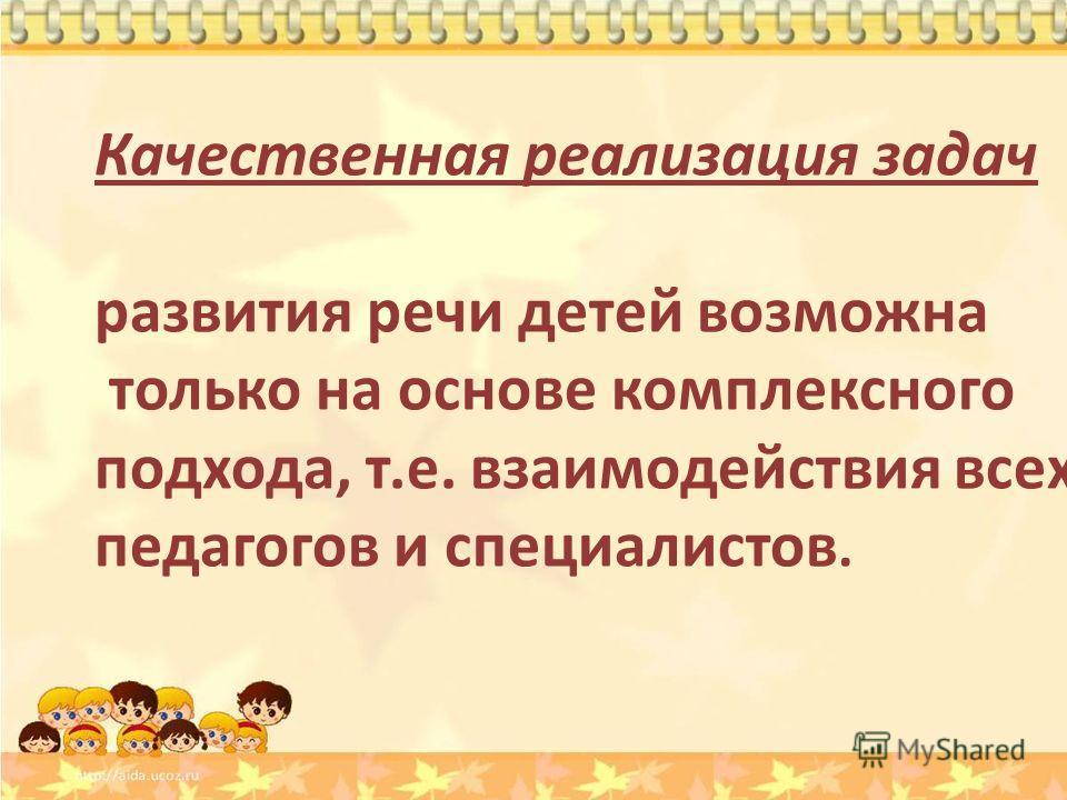 Качественная реализация задач развития речи детей возможна только на основе комплексного подхода, т.е. взаимодействия всех педагогов и специалистов.