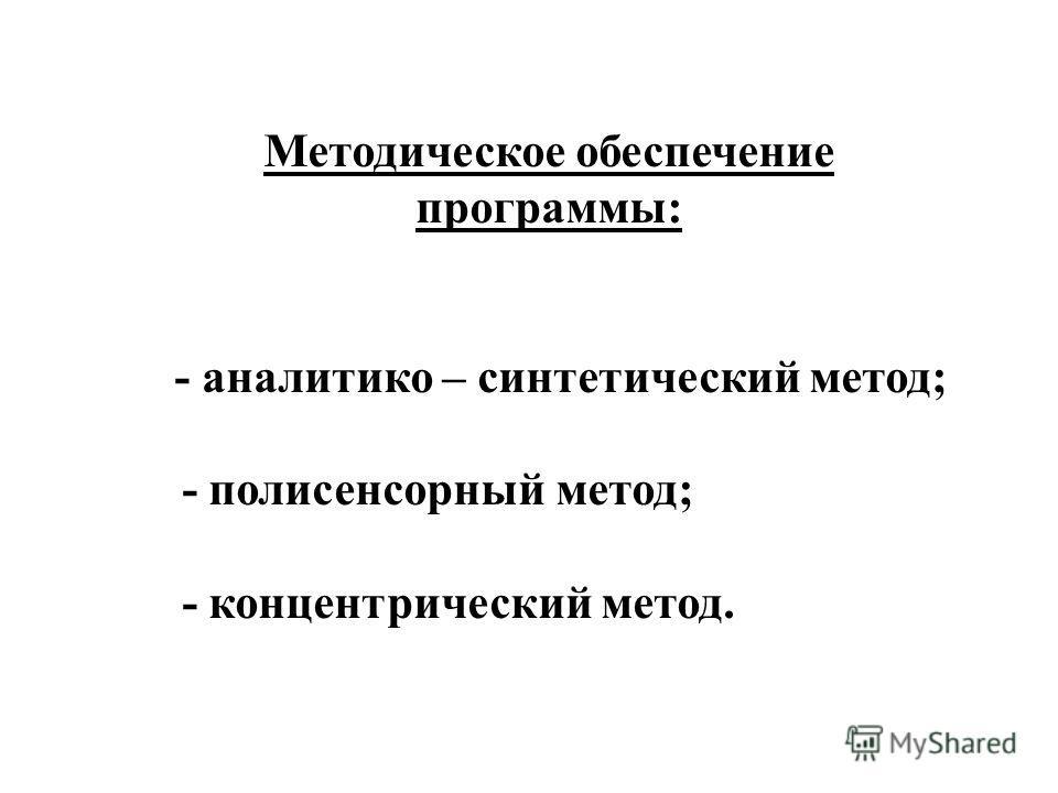 Методическое обеспечение программы: - аналитико – синтетический метод; - полисенсорный метод; - концентрический метод.
