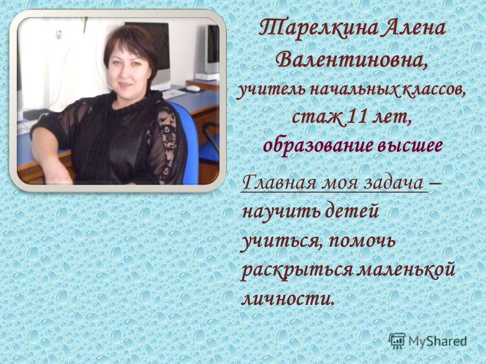 Тарелкина Алена Валентиновна, учитель начальных классов, стаж 11 лет, образование высшее Главная моя задача – научить детей учиться, помочь раскрыться маленькой личности.