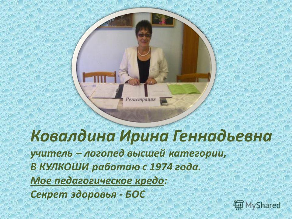 Ковалдина Ирина Геннадьевна учитель – логопед высшей категории, В КУЛКОШИ работаю с 1974 года. Мое педагогическое кредо: Секрет здоровья - БОС