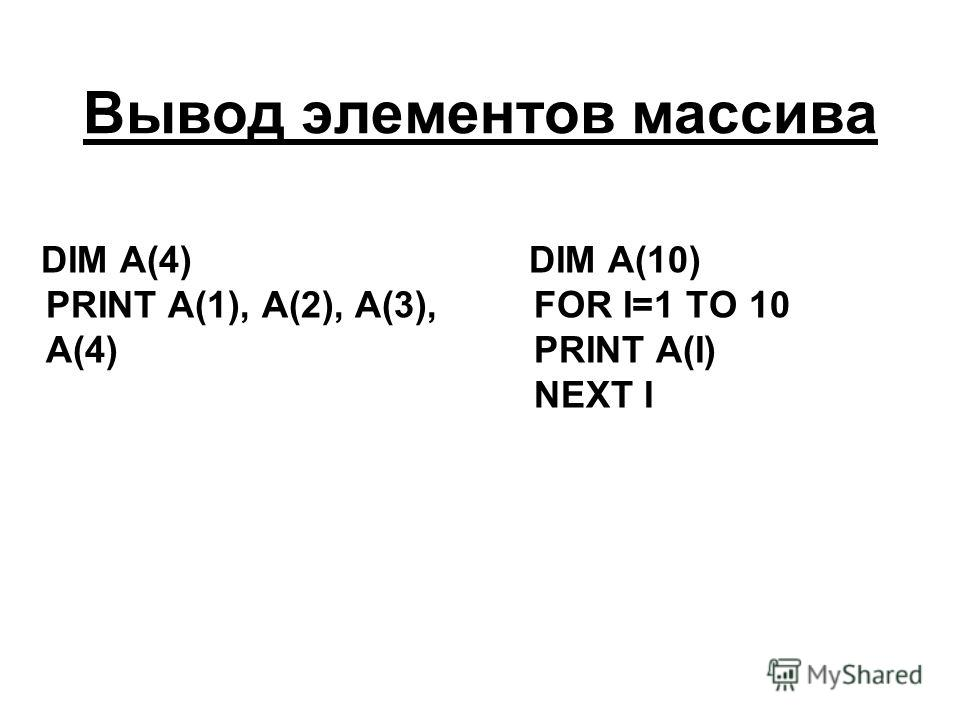 Вывод элементов массива DIM A(4) PRINT A(1), A(2), A(3), A(4) DIM A(10) FOR I=1 TO 10 PRINT A(I) NEXT I