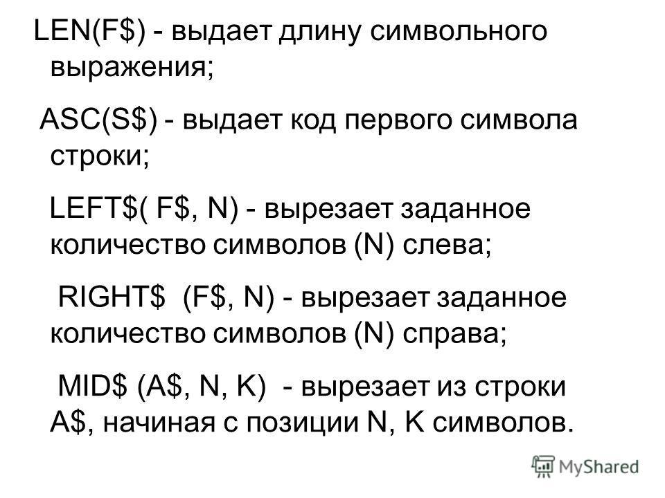 LEN(F$) - выдает длину символьного выражения; ASC(S$) - выдает код первого символа строки; LEFT$( F$, N) - вырезает заданное количество символов (N) слева; RIGHT$ (F$, N) - вырезает заданное количество символов (N) справа; MID$ (A$, N, K) - вырезает