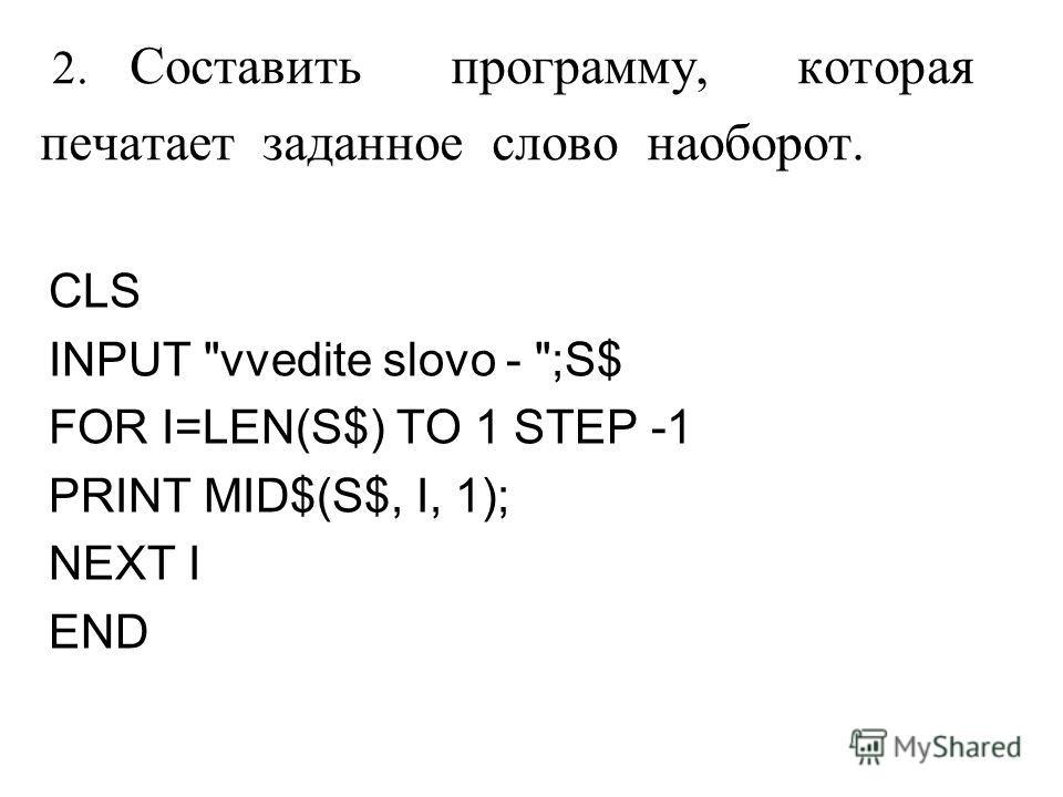 2. Составить программу, которая печатает заданное слово наоборот. CLS INPUT vvedite slovo - ;S$ FOR I=LEN(S$) TO 1 STEP -1 PRINT MID$(S$, I, 1); NEXT I END