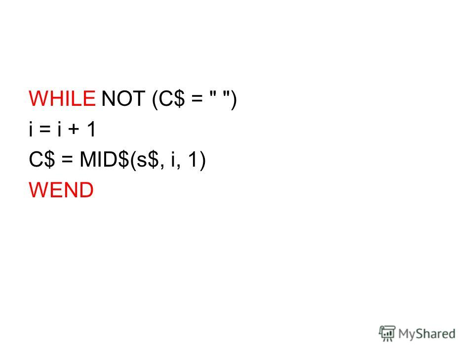 WHILE NOT (C$ =  ) i = i + 1 C$ = MID$(s$, i, 1) WEND
