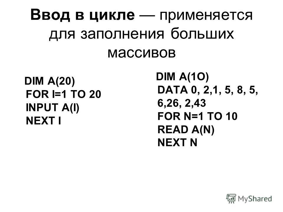 Ввод в цикле применяется для заполнения больших массивов DIM A(20) FOR I=1 ТО 20 INPUT A(I) NEXT I DIM A(1O) DATA 0, 2,1, 5, 8, 5, 6,26, 2,43 FOR N=1 TO 10 READ A(N) NEXT N