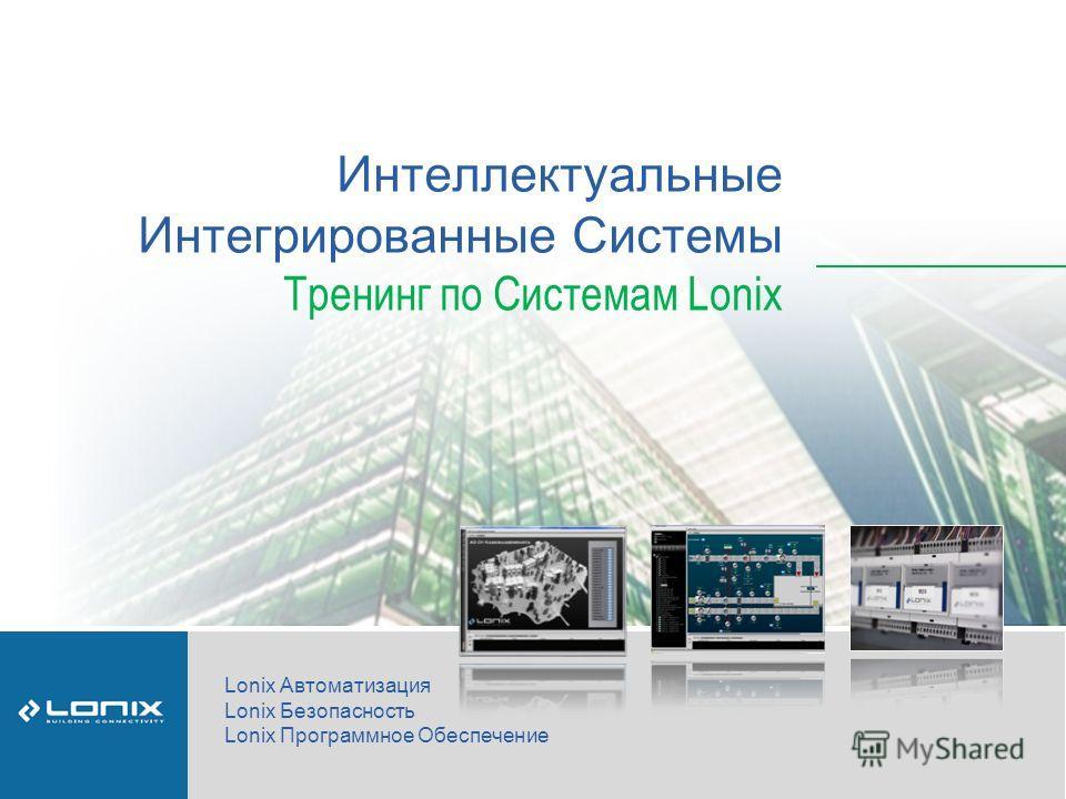 Интеллектуальные Интегрированные Системы Тренинг по Системам Lonix Lonix Автоматизация Lonix Безопасность Lonix Программное Обеспечение