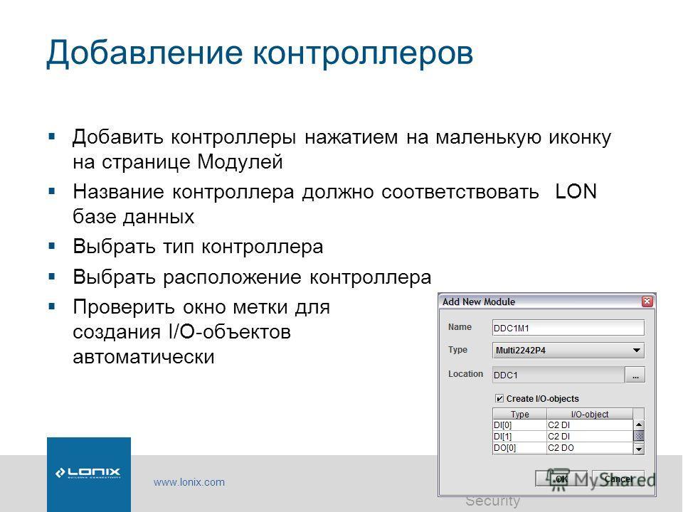 www.lonix.com Software | Automation | Security Добавление контроллеров Добавить контроллеры нажатием на маленькую иконку на странице Модулей Название контроллера должно соответствовать LON базе данных Выбрать тип контроллера Выбрать расположение конт