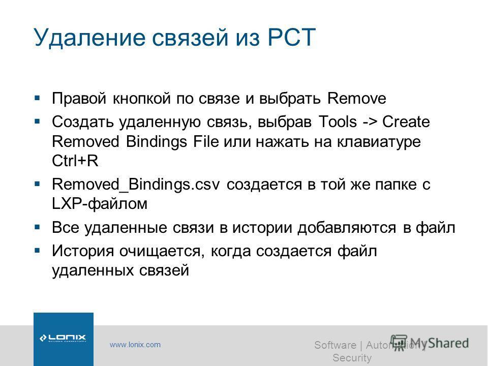 www.lonix.com Software | Automation | Security Удаление связей из PCT Правой кнопкой по связе и выбрать Remove Создать удаленную связь, выбрав Tools -> Create Removed Bindings File или нажать на клавиатуре Ctrl+R Removed_Bindings.csv создается в той