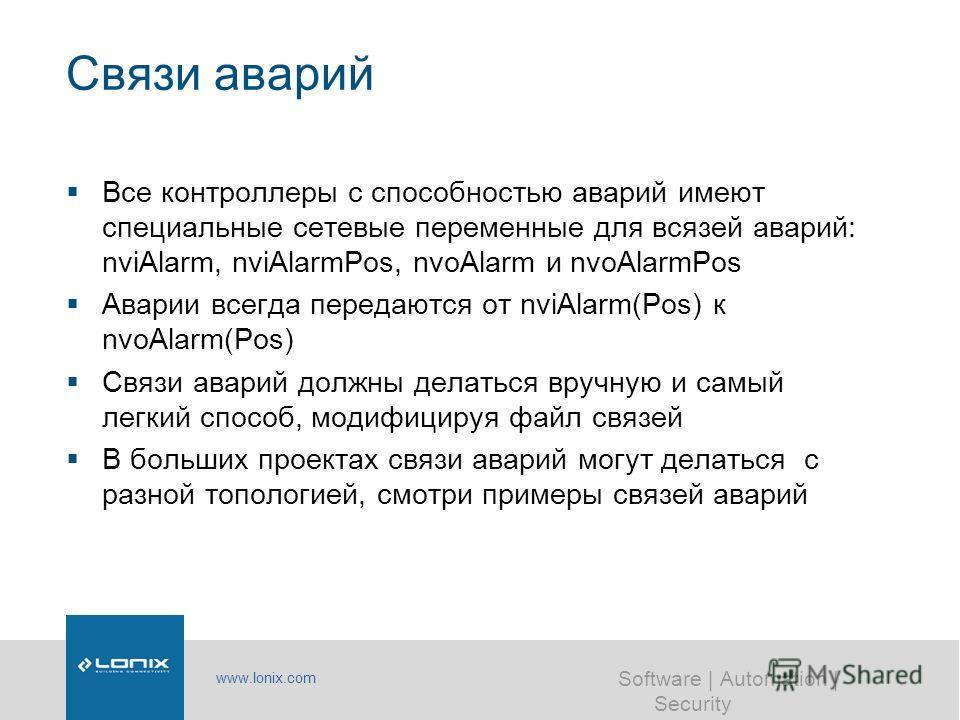 www.lonix.com Software | Automation | Security Связи аварий Все контроллеры с способностью аварий имеют специальные сетевые переменные для всязей аварий: nviAlarm, nviAlarmPos, nvoAlarm и nvoAlarmPos Аварии всегда передаются от nviAlarm(Pos) к nvoAla