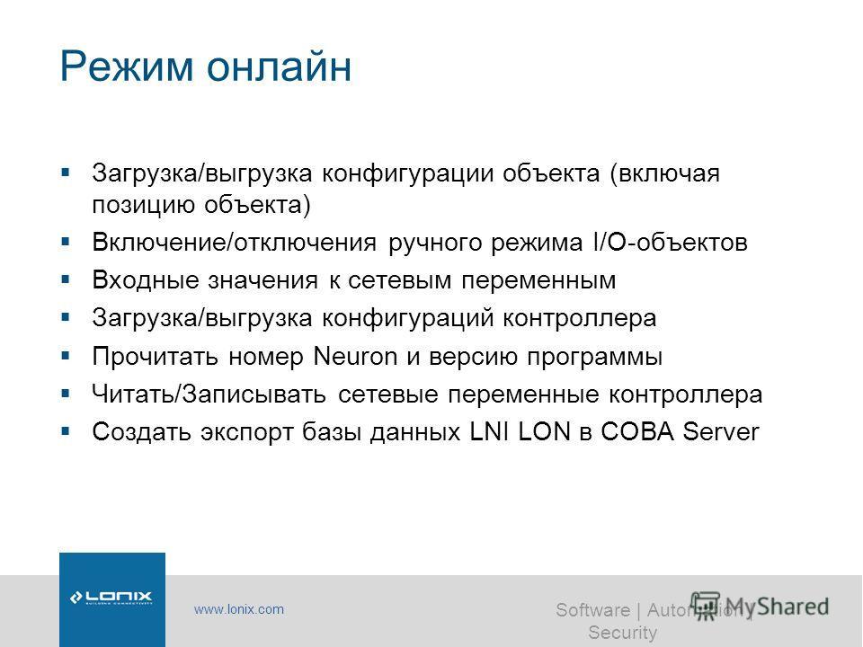 www.lonix.com Software | Automation | Security Режим онлайн Загрузка/выгрузка конфигурации объекта (включая позицию объекта) Включение/отключения ручного режима I/O-объектов Входные значения к сетевым переменным Загрузка/выгрузка конфигураций контрол