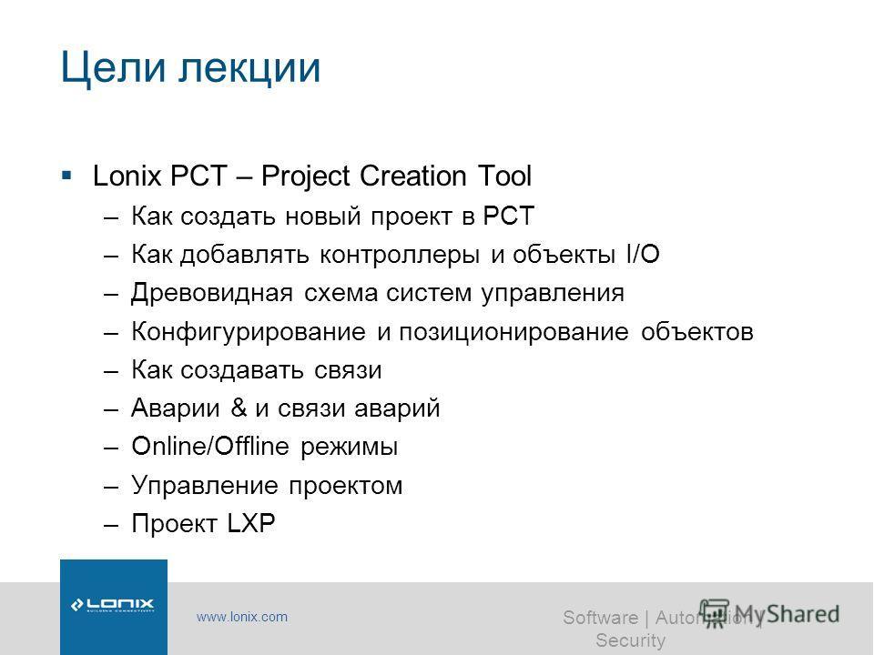 www.lonix.com Software | Automation | Security Цели лекции Lonix PCT – Project Creation Tool –Как создать новый проект в PCT –Как добавлять контроллеры и объекты I/O –Древовидная схема систем управления –Конфигурирование и позиционирование объектов –