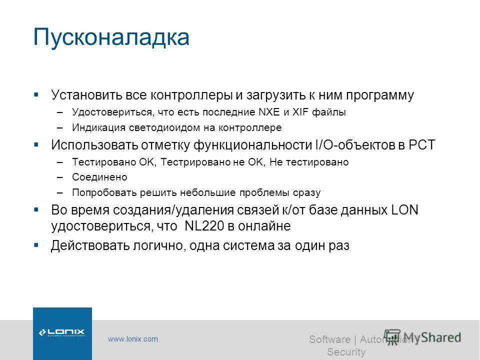 www.lonix.com Software | Automation | Security Пусконаладка Установить все контроллеры и загрузить к ним программу –Удостовериться, что есть последние NXE и XIF файлы –Индикация светодиоидом на контроллере Использовать отметку функциональности I/O-об