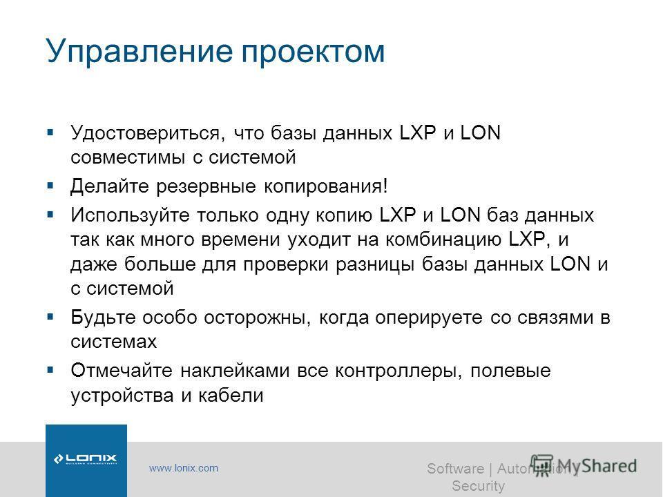 www.lonix.com Software | Automation | Security Управление проектом Удостовериться, что базы данных LXP и LON совместимы с системой Делайте резервные копирования! Используйте только одну копию LXP и LON баз данных так как много времени уходит на комби