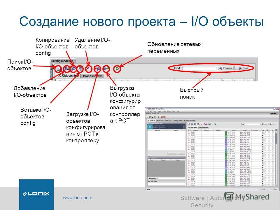 www.lonix.com Software | Automation | Security Создание нового проекта – I/O объекты Поиск I/O- объектов Добавление I/O-объектов Вставка I/O- объектов config Копирование I/O-объектов config Загрузка I/O- объектов конфигурирова ния от PCT к контроллер