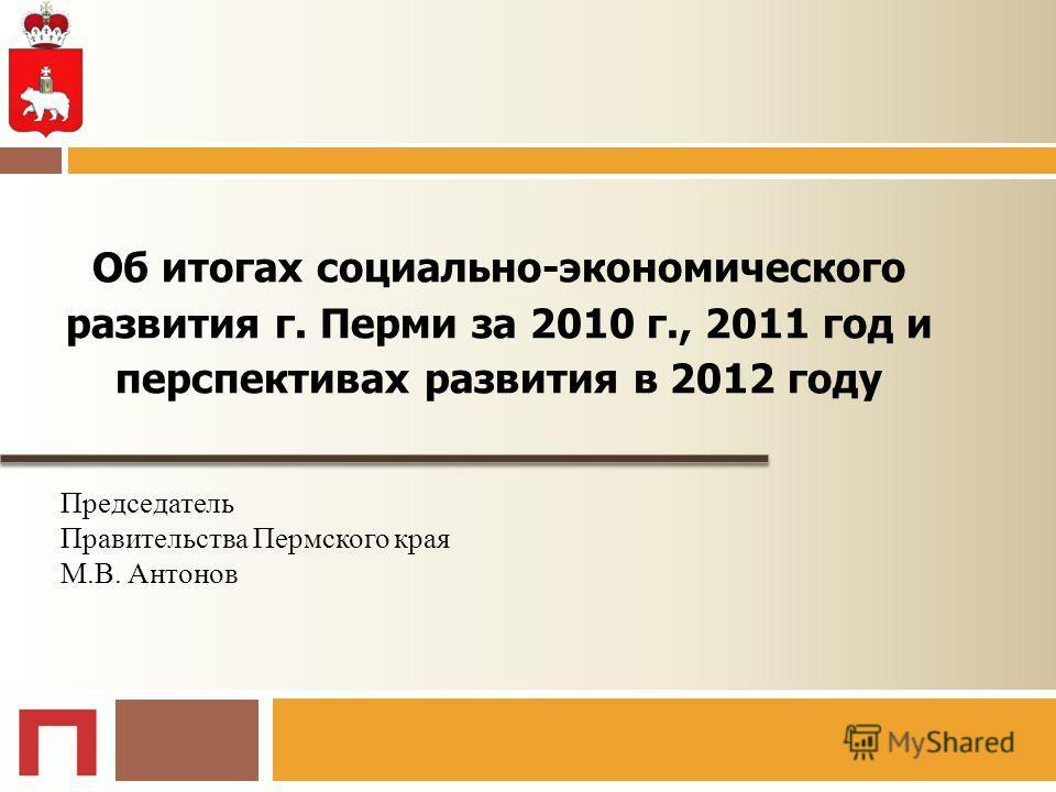 Председатель Правительства Пермского края М.В. Антонов Об итогах социально-экономического развития г. Перми за 2010 г., 2011 год и перспективах развития в 2012 году