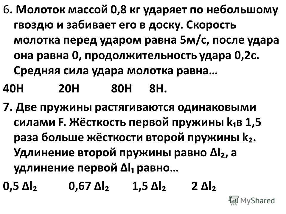 6. Молоток массой 0,8 кг ударяет по небольшому гвоздю и забивает его в доску. Скорость молотка перед ударом равна 5м/с, после удара она равна 0, продолжительность удара 0,2с. Средняя сила удара молотка равна… 40Н 20Н 80Н 8Н. 7. Две пружины растягиваю