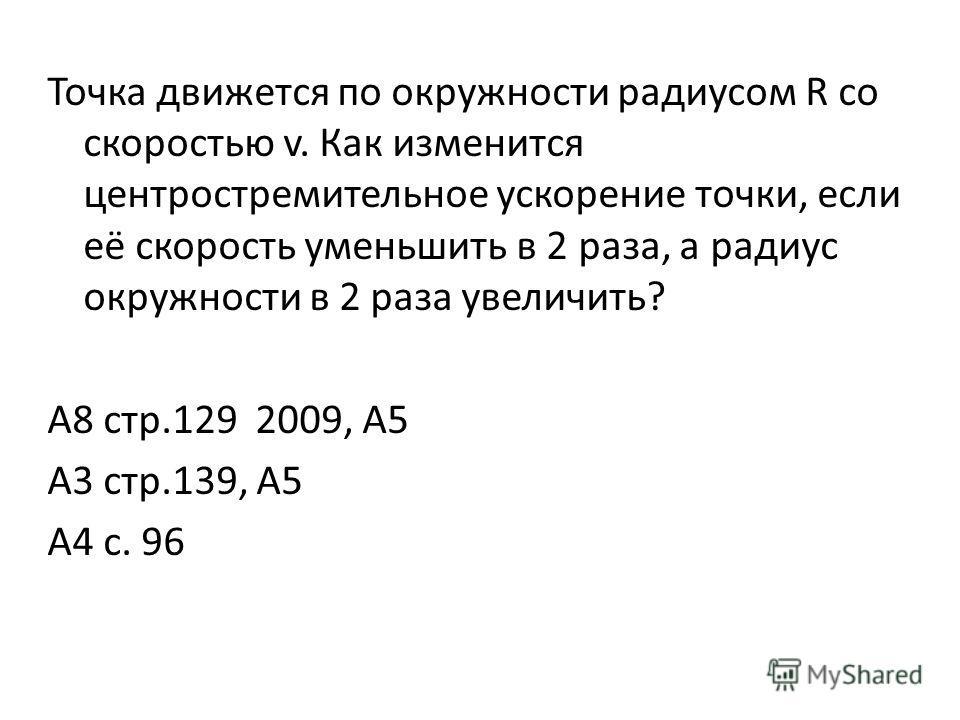 Точка движется по окружности радиусом R со скоростью v. Как изменится центростремительное ускорение точки, если её скорость уменьшить в 2 раза, а радиус окружности в 2 раза увеличить? А8 стр.129 2009, А5 А3 стр.139, А5 А4 с. 96