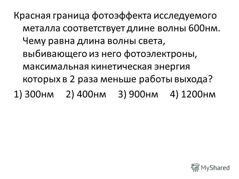 Красная граница фотоэффекта исследуемого металла соответствует длине волны 600нм. Чему равна длина волны света, выбивающего из него фотоэлектроны, максимальная кинетическая энергия которых в 2 раза меньше работы выхода? 1) 300нм 2) 400нм 3) 900нм 4)