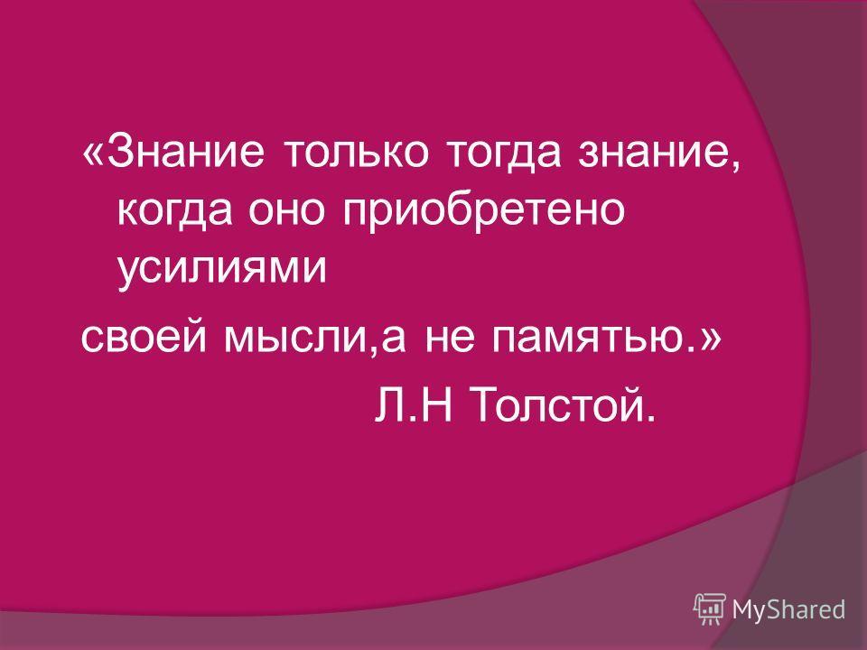 «Знание только тогда знание, когда оно приобретено усилиями своей мысли,а не памятью.» Л.Н Толстой.