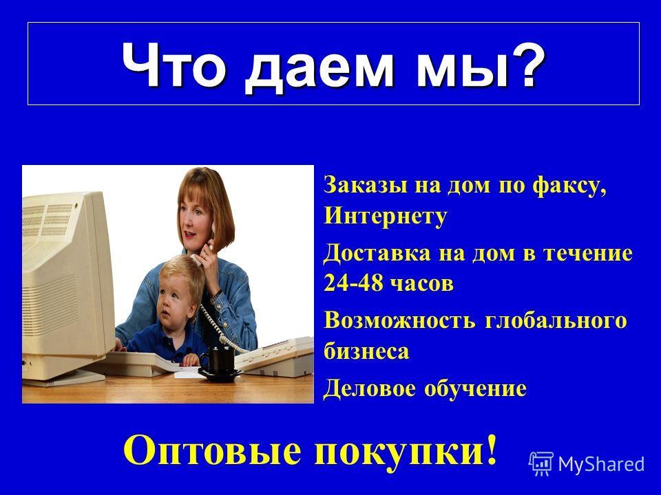 Что даем мы? Заказы на дом по факсу, Интернету Доставка на дом в течение 24-48 часов Возможность глобального бизнеса Деловое обучение Оптовые покупки!