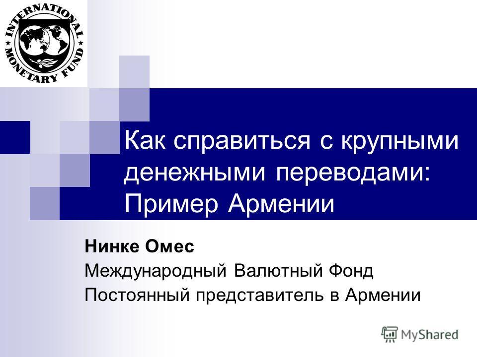 Как справиться с крупными денежными переводами: Пример Армении Нинке Омес Международный Валютный Фонд Постоянный представитель в Армении