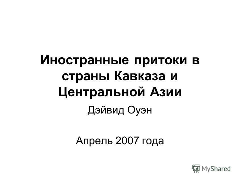 Иностранные притоки в страны Кавказа и Центральной Азии Дэйвид Оуэн Апрель 2007 года